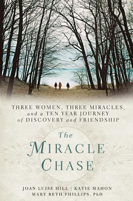 The Miracle Chase: Three Women, Three Miracles, and a Ten Year Journey of Discovery and Friendship - Hill, Joan, and Mahon, Katie, and Phillips, Mary Beth