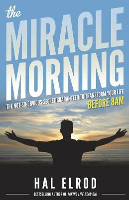 The Miracle Morning: The Not-So-Obvious Secret Guaranteed to Transform Your Life (Before 8AM) - Elrod, Hal, and Kiyosaki, Robert (Foreword by)