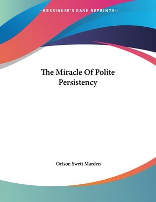 The Miracle of Polite Persistency - Marden, Orison Swett