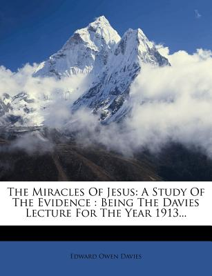 The Miracles of Jesus: A Study of the Evidence: Being the Davies Lecture for the Year 1913 - Davies, Edward Owen