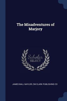 The Misadventures of Marjory - Naylor, James Ball, and Co, CM Clark Publishing