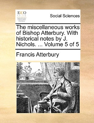The Miscellaneous Works of Bishop Atterbury. with Historical Notes by J. Nichols. ... Volume 5 of 5 - Atterbury, Francis
