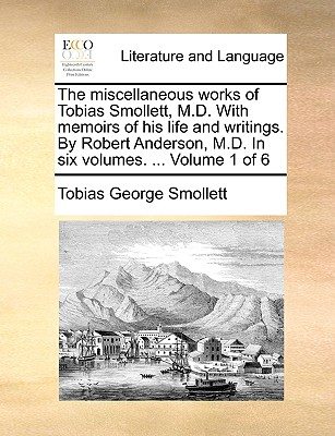 The Miscellaneous Works of Tobias Smollett, M.D. with Memoirs of His Life and Writings. by Robert Anderson, M.D. in Six Volumes. ... Volume 1 of 6 - Smollett, Tobias George