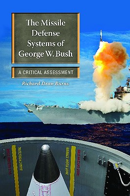 The Missile Defense Systems of George W. Bush: A Critical Assessment - Burns, Richard Dean