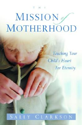 The Mission of Motherhood: Touching Your Child's Heart of Eternity - Clarkson, Sally