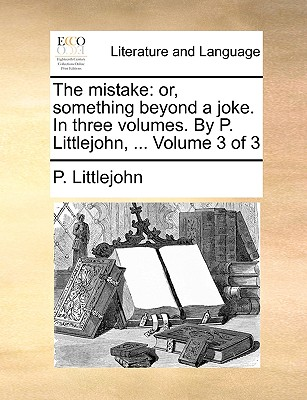 The Mistake: Or, Something Beyond a Joke. in Three Volumes. by P. Littlejohn, ... Volume 3 of 3 - Littlejohn, P