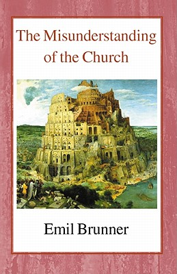 The Misunderstanding of the Church - Brunner, Emil