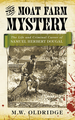 The Moat Farm Mystery: The Life and Criminal Career of Samuel Herbert Dougal - Oldridge, M. W.