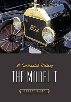 The Model T: A Centennial History - Casey, Robert H