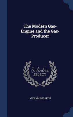 The Modern Gas-Engine and the Gas-Producer - Levin, Arvid Michael