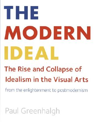 The Modern Ideal: The Rise and Collapse of Idealism in the Visual Arts from the Enlightenment to Postmodernism - Greenhalgh, Paul