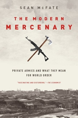The Modern Mercenary: Private Armies and What They Mean for World Order - McFate, Sean