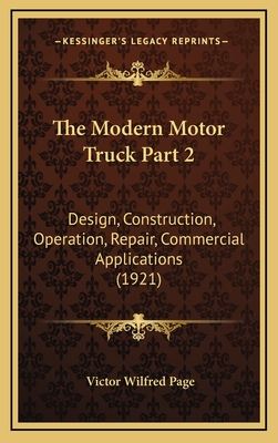 The Modern Motor Truck Part 2: Design, Construction, Operation, Repair, Commercial Applications (1921) - Page, Victor Wilfred