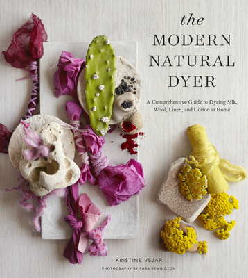 The Modern Natural Dyer: A Comprehensive Guide to Dyeing Silk, Wool, Linen, and Cotton at Home - Vejar, Kristine
