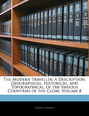 The Modern Traveller: A Description, Geographical, Historical, and Topographical, of the Various Countries of the Globe, Volume 8 - Conder, Josiah, Professor