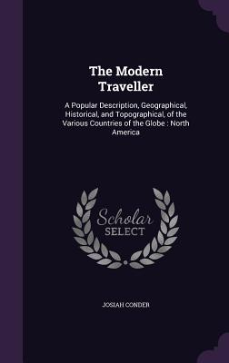 The Modern Traveller: A Popular Description, Geographical, Historical, and Topographical, of the Various Countries of the Globe: North America - Conder, Josiah, Professor