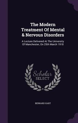 The Modern Treatment of Mental & Nervous Disorders: A Lecture Delivered at the University of Manchester, on 25th March 1918 - Hart, Bernard