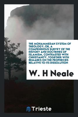 The Mohammedan System of Theology; Or, a Compendious Survey of the History and Doctrines of Islamism, Contrasted with Christianity, Together with Remarks on the Prophecies Relative to Its Dissolution - Neale, W H