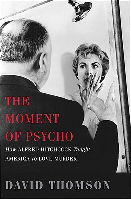 The Moment of Psycho: How Alfred Hitchcock Taught America to Love Murder - Thomson, David, Mr.