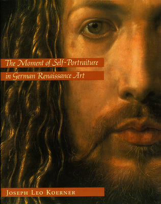 The Moment of Self-Portraiture in German Renaissance Art - Koerner, Joseph Leo