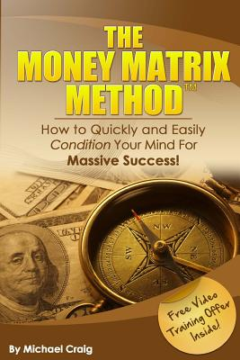 The Money Matrix Method: How to Quickly and Easily Condition Your Mind for Massive Success! - Craig, Michael, Dr., and Craig, Dr Michael