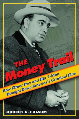 The Money Trail: How Elmer Irey and His T-Men Brought Down America's Criminal Elite - Folsom, Robert G