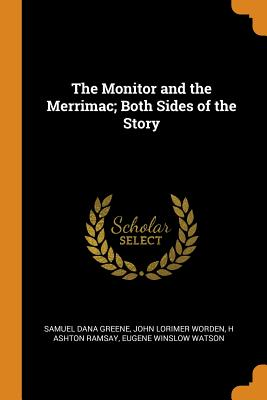 The Monitor and the Merrimac; Both Sides of the Story - Greene, Samuel Dana, and Worden, John Lorimer, and Ramsay, H Ashton