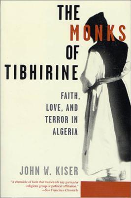 The Monks of Tibhirine: Faith, Love, and Terror in Algeria - Kiser, John