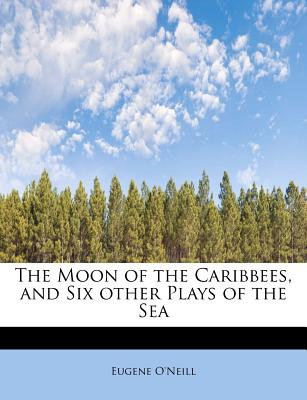 The Moon of the Caribbees, and Six Other Plays of the Sea - O'Neill, Eugene Gladstone
