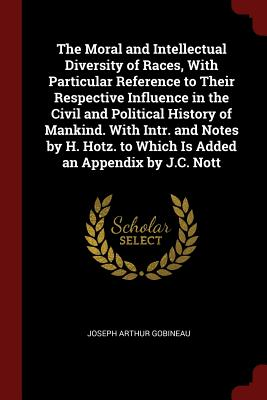 The Moral and Intellectual Diversity of Races, with Particular Reference to Their Respective Influence in the Civil and Political History of Mankind. with Intr. and Notes by H. Hotz. to Which Is Added an Appendix by J.C. Nott - Gobineau, Joseph Arthur