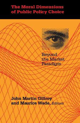 The Moral Dimensions of Public Policy Choice: Beyond the Market Paradigm - Gillroy, John Martin (Editor), and Wade, Maurice (Editor)
