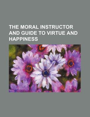 The Moral Instructor and Guide to Virtue and Happiness - Torrey, Jesse, Jr., and Group, Books