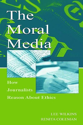 The Moral Media: How Journalists Reason about Ethics - Wilkins, Lee, and Coleman, Renita