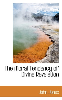 The Moral Tendency of Divine Revelation - Jones, John