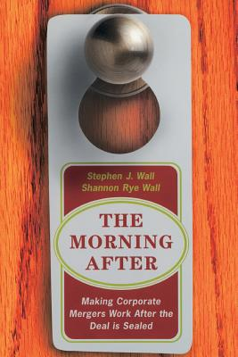 The Morning After: Making Corporate Mergers Work After the Deal Is Sealed - Wall, Stephen J, and Wall, Sharon Rye, and Wall, Shannon