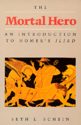 The Mortal Hero: An Introduction to Homer's Iliad - Schein, Seth L