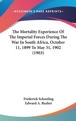 The Mortality Experience of the Imperial Forces During the War in South Africa, October 11, 1899 to May 31, 1902 (1903) - Schooling, Frederick, and Rusher, Edward A