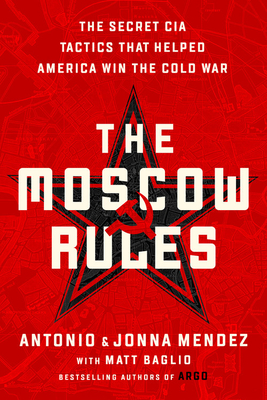 The Moscow Rules: The Secret CIA Tactics That Helped America Win the Cold War - Mendez, Antonio J, and Mendez, Jonna