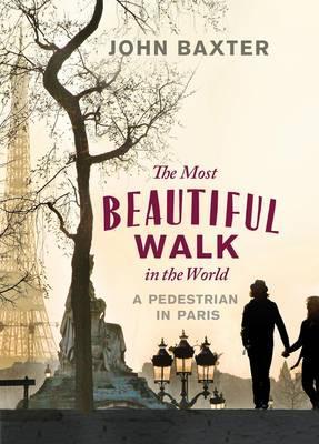 The Most Beautiful Walk in the World: A Pedestrian in Paris - Baxter, John