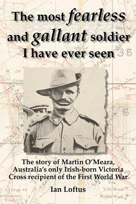 The Most Fearless and Gallant Soldier I Have Ever Seen - Loftus, Ian