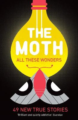 The Moth - All These Wonders: 49 new true stories - Moth, The, and Burns, Catherine (Editor)