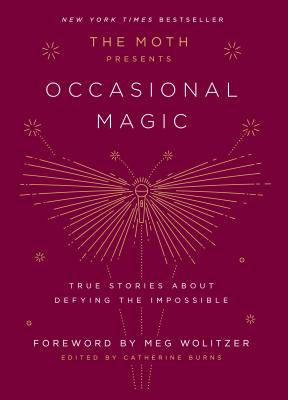 The Moth Presents Occasional Magic: True Stories about Defying the Impossible - Burns, Catherine (Editor), and Wolitzer, Meg (Foreword by)