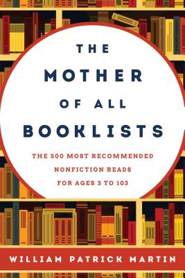 The Mother of All Booklists: The 500 Most Recommended Nonfiction Reads for Ages 3 to 103 - Martin, William Patrick