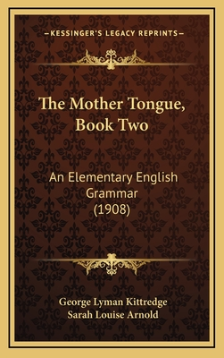 The Mother Tongue, Book Two: An Elementary English Grammar (1908) - Kittredge, George Lyman, and Arnold, Sarah Louise