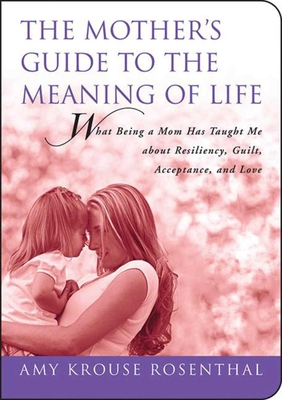 The Mother's Guide to the Meaning of Life: What Being a Mom Has Taught Me about Resiliency, Guilt, Acceptance, and Love - Rosenthal, Amy Krouse