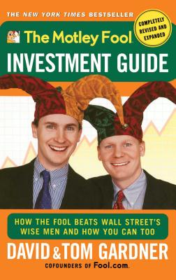 The Motley Fool Investment Guide: How the Fool Beats Wall Street's Wise Men and How You Can Too - Gardner, David, and Gardner, Tom