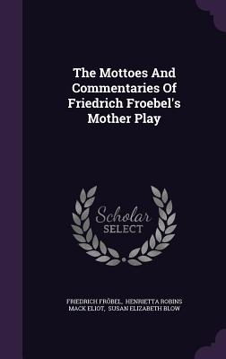 The Mottoes and Commentaries of Friedrich Froebel's Mother Play - Frobel, Friedrich, and Henrietta Robins Mack Eliot (Creator), and Susan Elizabeth Blow (Creator)