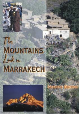 The Mountains Look on Marrakech: A Trek Along the Atlas Mountains - Brown, Hamish M.