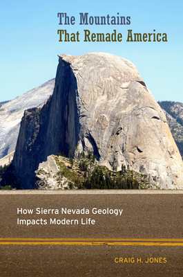 The Mountains That Remade America: How Sierra Nevada Geology Impacts Modern Life - Jones, Craig H