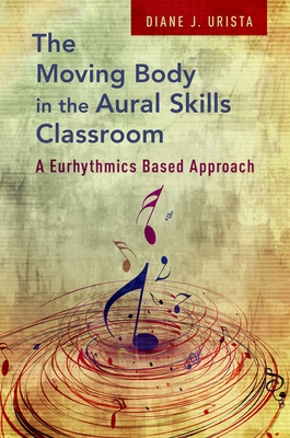 The Moving Body in the Aural Skills Classroom: A Eurythmics Based Approach - Urista, Diane J